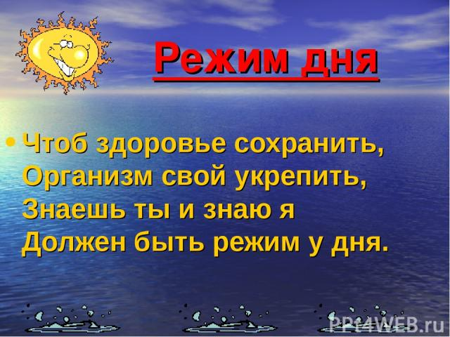 Режим дня Чтоб здоровье сохранить, Организм свой укрепить, Знаешь ты и знаю я Должен быть режим у дня.
