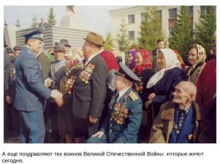 А еще поздравляют тех воинов Великой Отечественной Войны, которые живут сегодня.