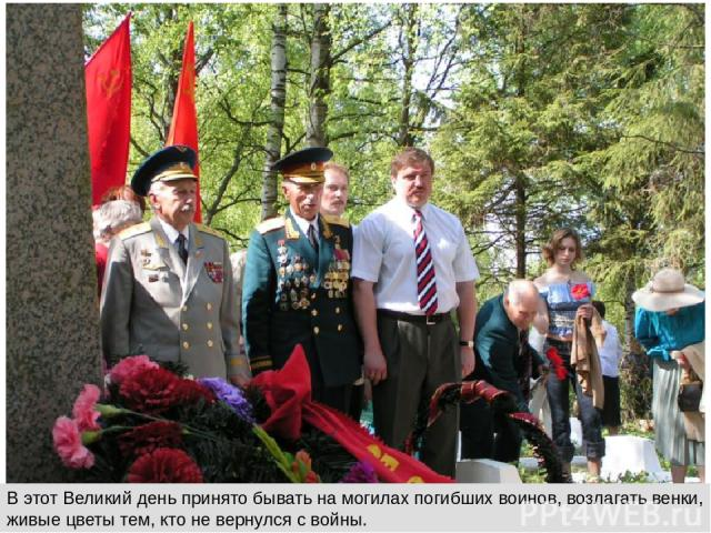 В этот Великий день принято бывать на могилах погибших воинов, возлагать венки, живые цветы тем, кто не вернулся с войны.