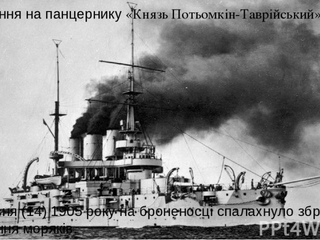 Повстання на панцернику «Князь Потьомкін-Таврійський» 27 червня (14) 1905 року на броненосці спалахнуло збройне повстання моряків.