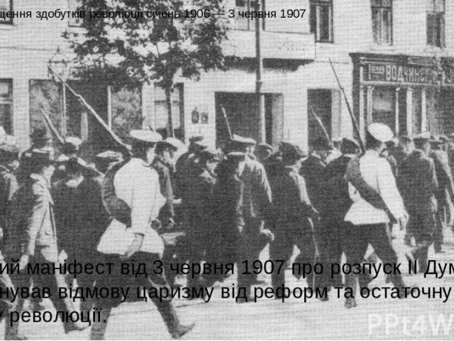 Спад та знищення здобутків революції січень 1906 — 3 червня 1907 Царський маніфест від 3 червня 1907 про розпуск II Думи ознаменував відмову царизму від реформ та остаточну поразку революції.