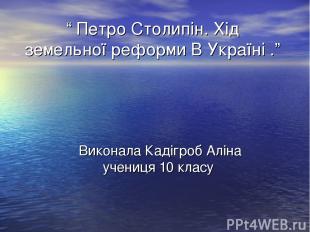 """"""" Петро Столипін. Хід земельної реформи В Україні ."""" Виконала Кадігроб Аліна уче"""