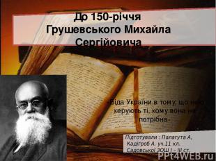 До 150-річчя Грушевського Михайла Сергійовича Підготували : Палагута А, Кадігроб