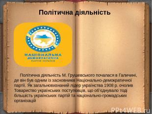 Політична діяльність Політична діяльністьМ. Грушевського почалася в Галичині, д