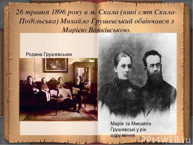 26 травня 1896 року в м. Скала (нині смт Скала-Подільська) Михайло Грушевський обвінчався з Марією Вояківською. Марія та Михайло Грушевські у рік одруження Родина Грушевських