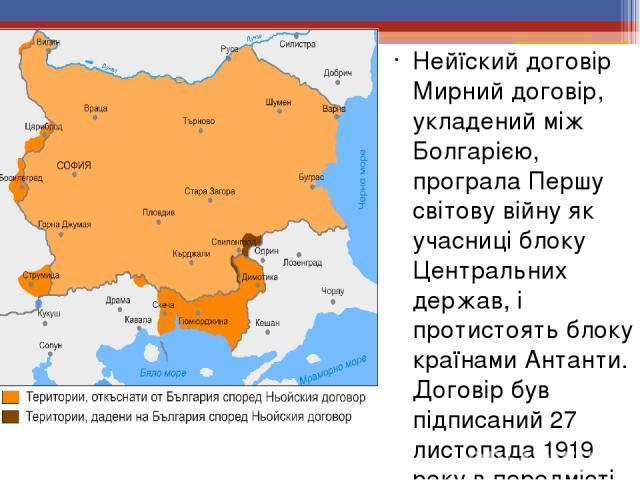 Нейїский договір Мирний договір, укладений між Болгарією, програла Першу світову війну як учасниці блоку Центральних держав, і протистоять блоку країнами Антанти. Договір був підписаний 27 листопада 1919 року в передмісті Парижа Нейї-сюр-Сен.