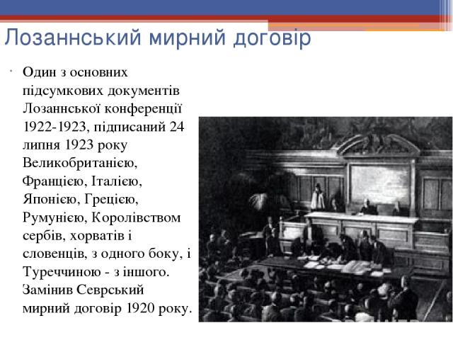 Лозаннський мирний договір Один з основних підсумкових документів Лозаннської конференції 1922-1923, підписаний 24 липня 1923 року Великобританією, Францією, Італією, Японією, Грецією, Румунією, Королівством сербів, хорватів і словенців, з одного бо…