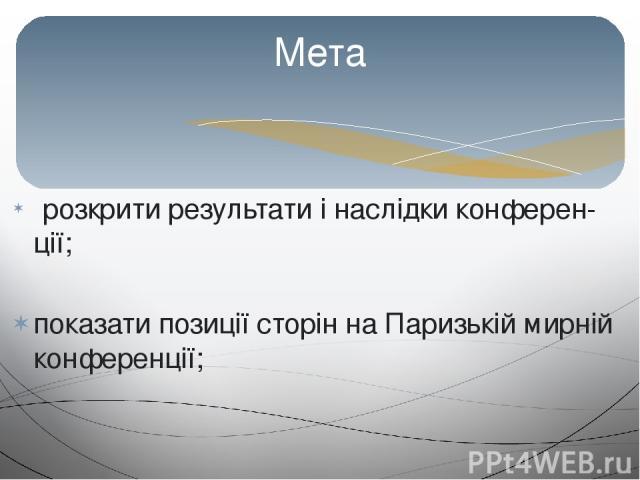 розкрити результати і наслідки конферен ції; показати позиції сторін на Паризькій мирній конференції; Мета