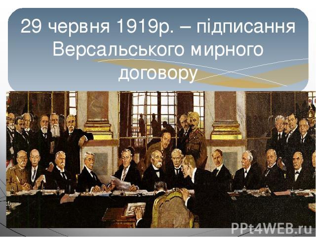29 червня 1919р. – підписання Версальського мирного договору