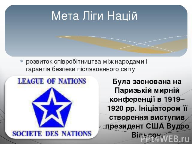 розвиток співробітництва між народами і гарантія безпеки післявоєнного світу Мета Ліги Націй Була заснована на Паризькій мирній конференції в 1919–1920 рр. Ініціатором її створення виступив президент США Вудро Вільсон.
