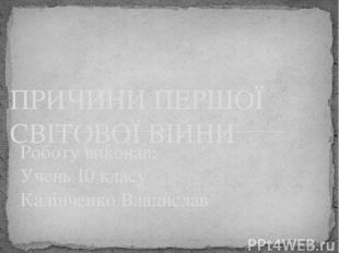 Роботу виконав: Учень 10 класу Калінченко Владислав ПРИЧИНИ ПЕРШОЇ СВІТОВОЇ ВІЙН