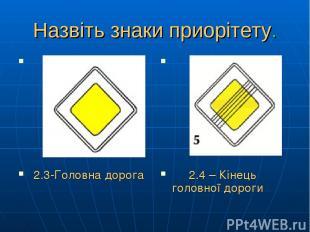 Назвіть знаки приорітету. 2.3-Головна дорога 2.4 – Кінець головної дороги