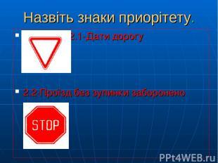 Назвіть знаки приорітету. 2.1-Дати дорогу 2.2-Проїзд без зупинки заборонено