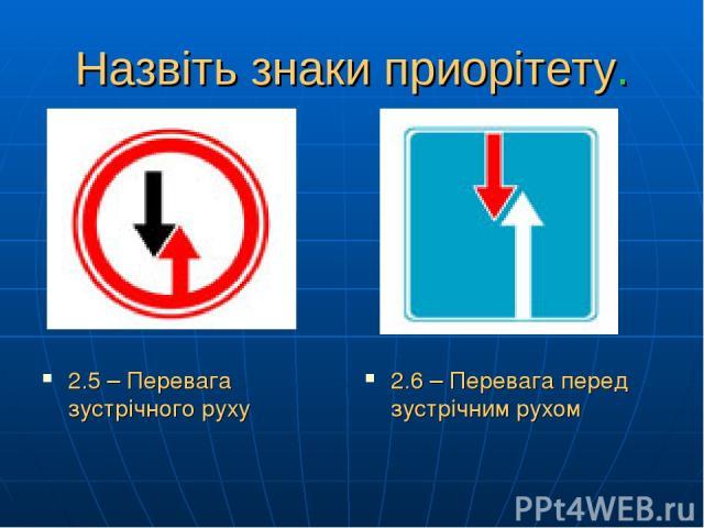 Назвіть знаки приорітету. 2.5 – Перевага зустрічного руху 2.6 – Перевага перед зустрічним рухом