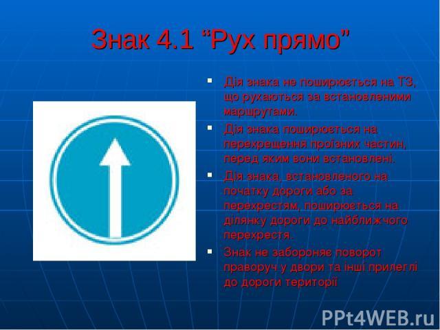 """Знак 4.1 """"Рух прямо"""" Дія знака не поширюється на ТЗ, що рухаються за встановленими маршрутами. Дія знака поширюється на перехрещення проїзних частин, перед яким вони встановлені. Дія знака, встановленого на початку дороги або за перехрестям, поширює…"""