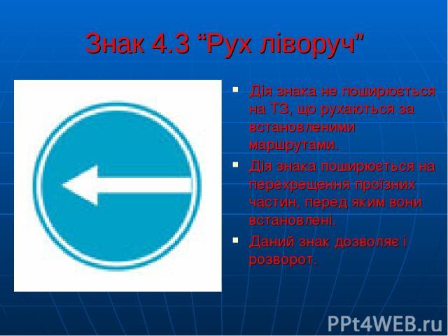 """Знак 4.3 """"Рух ліворуч"""" Дія знака не поширюється на ТЗ, що рухаються за встановленими маршрутами. Дія знака поширюється на перехрещення проїзних частин, перед яким вони встановлені. Даний знак дозволяє і розворот."""