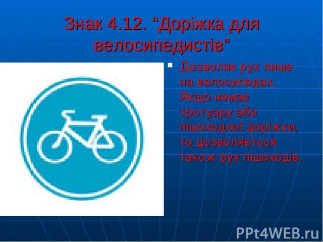 """Знак 4.12. """"Доріжка для велосипедистів"""" Дозволяє рух лише на велосипедах. Якщо немає тротуару або пішоходної доріжки, то дозволяється також рух пішоходів."""