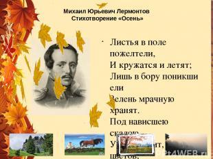 Михаил Юрьевич Лермонтов Стихотворение «Осень» Листья в поле пожелтели, И кружат