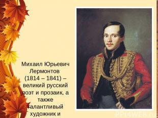 Михаил Юрьевич Лермонтов (1814 – 1841) – великий русский поэт и прозаик, а также