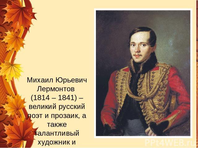 Михаил Юрьевич Лермонтов (1814 – 1841) – великий русский поэт и прозаик, а также талантливый художник и драматург.
