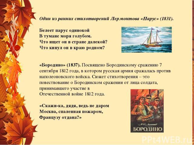 Один из ранних стихотворений Лермонтова «Парус» (1831). Белеет парус одинокой В тумане моря голубом. Что ищет он в стране далекой? Что кинул он в краю родном? «Бородино» (1837). Посвящено Бородинскому сражению 7 сентября 1812 года, в котором русск…