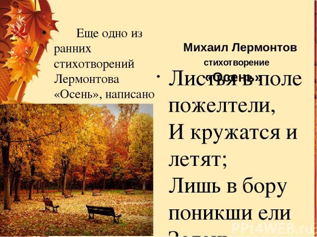 Михаил Лермонтов стихотворение «Осень» Листья в поле пожелтели, И кружатся и летят; Лишь в бору поникши ели Зелень мрачную хранят. Под нависшею скалою, Уж не любит, меж цветов, Пахарь отдыхать порою От полуденных трудов. Зверь, отважный, поневоле Ск…