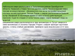Небольшое озеро расположено в Тюльганском районе Оренбургской области. Названия