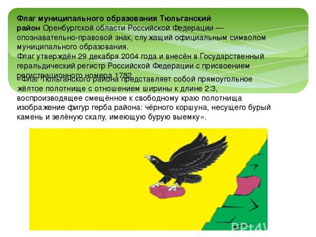 «Флаг Тюльганского района представляет собой прямоугольное жёлтое полотнище с отношением ширины к длине 2:3, воспроизводящее смещённое к свободному краю полотнища изображение фигур герба района: чёрного коршуна, несущего бурый камень и зелёную скалу…