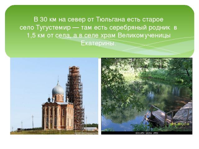 В 30км на север от Тюльгана есть старое селоТугустемир— там есть серебряныйродник в 1,5км от села, а в селе храм Великомученицы Екатерины.