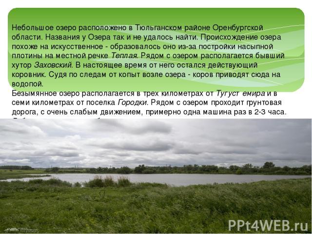 Небольшое озеро расположено в Тюльганском районе Оренбургской области. Названия у Озера так и не удалось найти. Происхождение озера похоже на искусственное - образовалось оно из-за постройки насыпной плотины на местной речкеТеплая. Рядом с озером р…