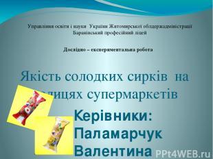 Якість солодких сирків на полицях супермаркетів Керівники: Паламарчук Валентина