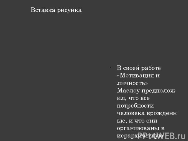 В своей работе «Мотивация и личность» Маслоупредположил, что все потребности человекаврожденные, и что они организованы в иерархическую систему приоритета, состоящую из пяти уровней Надпись