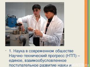 1. Наука в современном обществе Научно-технический прогресс (НТП) – единое, взаи