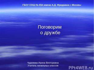 Поговорим о дружбе ГБОУ СОШ № 654 имени А.Д. Фридмана г. Москвы Чурляева Ирина В