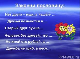 Нет друга – ищи, а нашёл- … Друзья познаются в … Не имей сто рублей, а … Старый