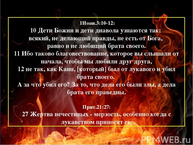 1Иоан.3:10-12: 10 Дети Божии и дети диавола узнаются так: всякий, не делающий правды, не есть от Бога, равно и не любящий брата своего. 11 Ибо таково благовествование, которое вы слышали от начала, чтобы мы любили друг друга, 12 не так, как Каин, [к…