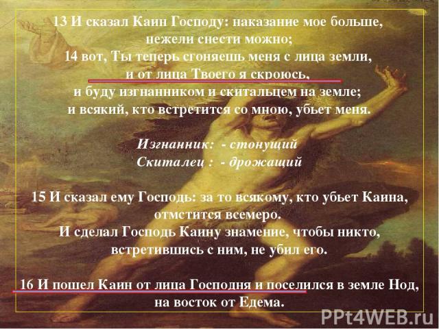 13 И сказал Каин Господу: наказание мое больше, нежели снести можно; 14 вот, Ты теперь сгоняешь меня с лица земли, и от лица Твоего я скроюсь, и буду изгнанником и скитальцем на земле; и всякий, кто встретится со мною, убьет меня. Изгнанник: -стону…