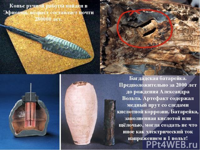 Копье ручной работы найден в Эфиопии, возраст составляет почти 280000 лет. Багдадская батарейка. Предположительно за 2000 лет до рожденияАлександра Вольта. Артефакт содержал медный прут со следами кислотной коррозии. Батарейка, заполненная кислотой…
