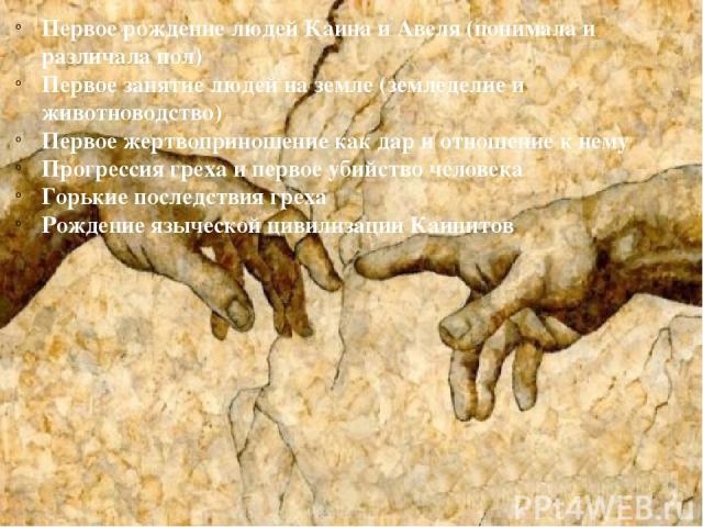 Первое рождение людей Каина и Авеля (понимала и различала пол) Первое занятие людей на земле (земледелие и животноводство) Первое жертвоприношение как дар и отношение к нему Прогрессия греха и первое убийство человека Горькие последствия греха Рожде…
