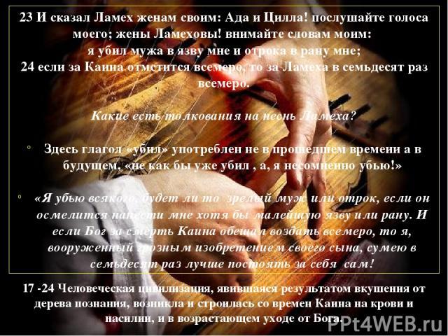 23 И сказал Ламех женам своим: Ада и Цилла! послушайте голоса моего; жены Ламеховы! внимайте словам моим: я убил мужа в язву мне и отрока в рану мне; 24 если за Каина отмстится всемеро, то за Ламеха в семьдесят раз всемеро. Какие есть толкования на …