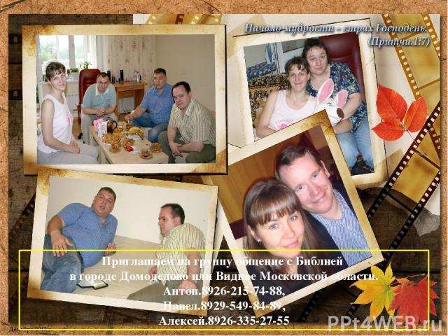 Приглашаем на группу общение с Библией в городе Домодедово или Видное Московской области. Антон.8926-215-74-88, Павел.8929-549-84-89, Алексей.8926-335-27-55