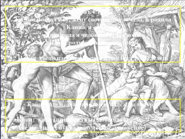 Быт.4:1-8: 1 Адам познал Еву, жену свою; и она зачала, и родила Каина, и сказала: приобрела я человека от Господа. 2 И еще родила брата его, Авеля. И был Авель пастырь овец, а Каин был земледелец. Каин и Авель значение имен, надежды матери: Каин: ка…