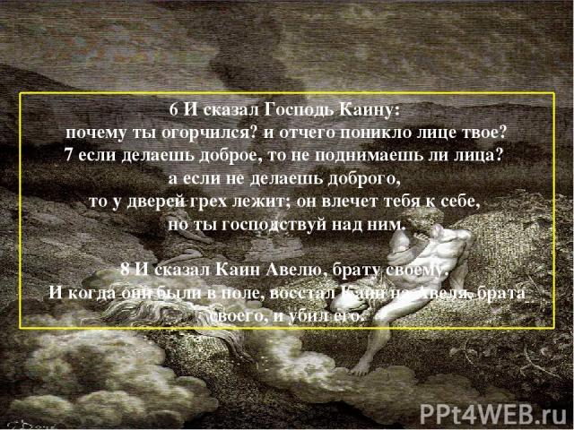 6 И сказал Господь Каину: почему ты огорчился? и отчего поникло лице твое? 7 если делаешь доброе, то не поднимаешь ли лица? а если не делаешь доброго, то у дверей грех лежит; он влечет тебя к себе, но ты господствуй над ним. 8 И сказал Каин Авелю, б…