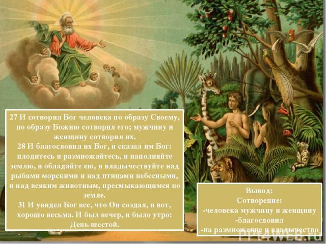 27 И сотворил Бог человека по образу Своему, по образу Божию сотворил его; мужчину и женщину сотворил их. 28 И благословил их Бог, и сказал им Бог: плодитесь и размножайтесь, и наполняйте землю, и обладайте ею, и владычествуйте над рыбами морскими и…