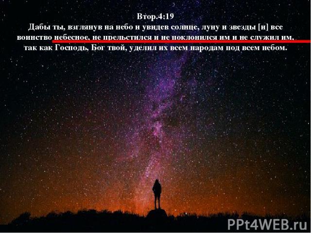 Втор.4:19 Дабы ты, взглянув на небо и увидев солнце, луну и звезды [и] все воинство небесное, не прельстился и не поклонился им и не служил им, так как Господь, Бог твой, уделил их всем народам под всем небом.