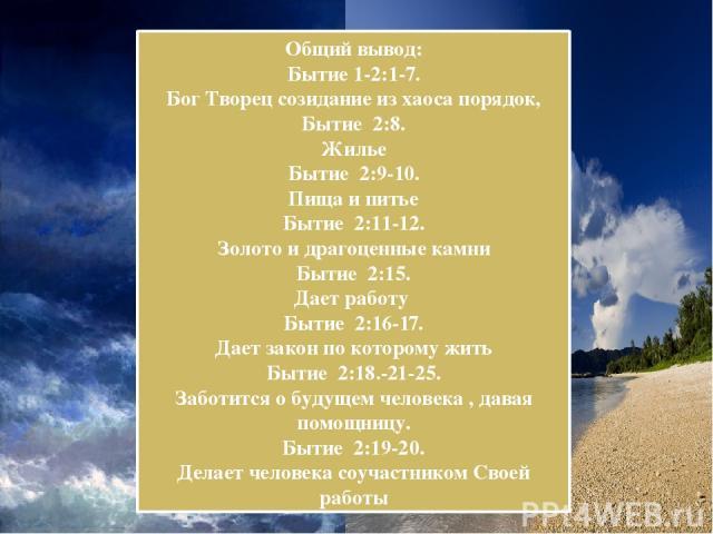 Общий вывод: Бытие 1-2:1-7. Бог Творец созидание из хаоса порядок, Бытие 2:8. Жилье Бытие 2:9-10. Пища и питье Бытие 2:11-12. Золото и драгоценные камни Бытие 2:15. Дает работу Бытие 2:16-17. Дает закон по которому жить Бытие 2:18.-21-25. Заботится …