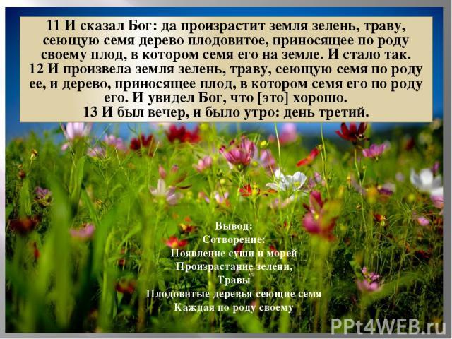 11 И сказал Бог: да произрастит земля зелень, траву, сеющую семя дерево плодовитое, приносящее по роду своему плод, в котором семя его на земле. И стало так. 12 И произвела земля зелень, траву, сеющую семя по роду ее, и дерево, приносящее плод, в ко…