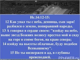 III. Его низвержение. Ис.14:12-15. Ис.14:12-15: 12 Как упал ты с неба, денница,