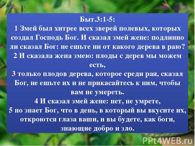 Быт.3:1-5: 1 Змей был хитрее всех зверей полевых, которых создал Господь Бог. И сказал змей жене: подлинно ли сказал Бог: не ешьте ни от какого дерева в раю? 2 И сказала жена змею: плоды с дерев мы можем есть, 3 только плодов дерева, которое среди р…