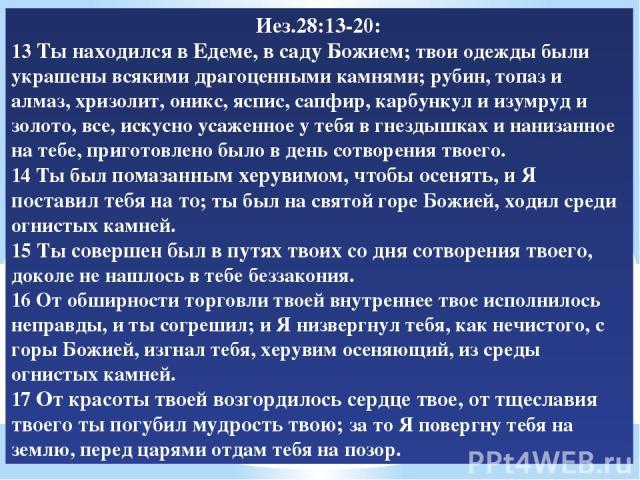 Иез.28:13-20: 13 Ты находился в Едеме, в саду Божием; твои одежды были украшены всякими драгоценными камнями; рубин, топаз и алмаз, хризолит, оникс, яспис, сапфир, карбункул и изумруд и золото, все, искусно усаженное у тебя в гнездышках и нанизанное…